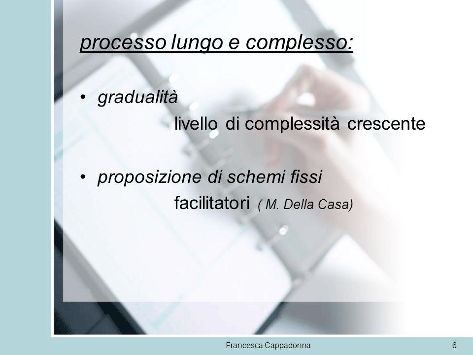 Francesca Cappadonna6 processo lungo e complesso: gradualità livello di complessità crescente proposizione di schemi fissi facilitatori ( M. Della Cas