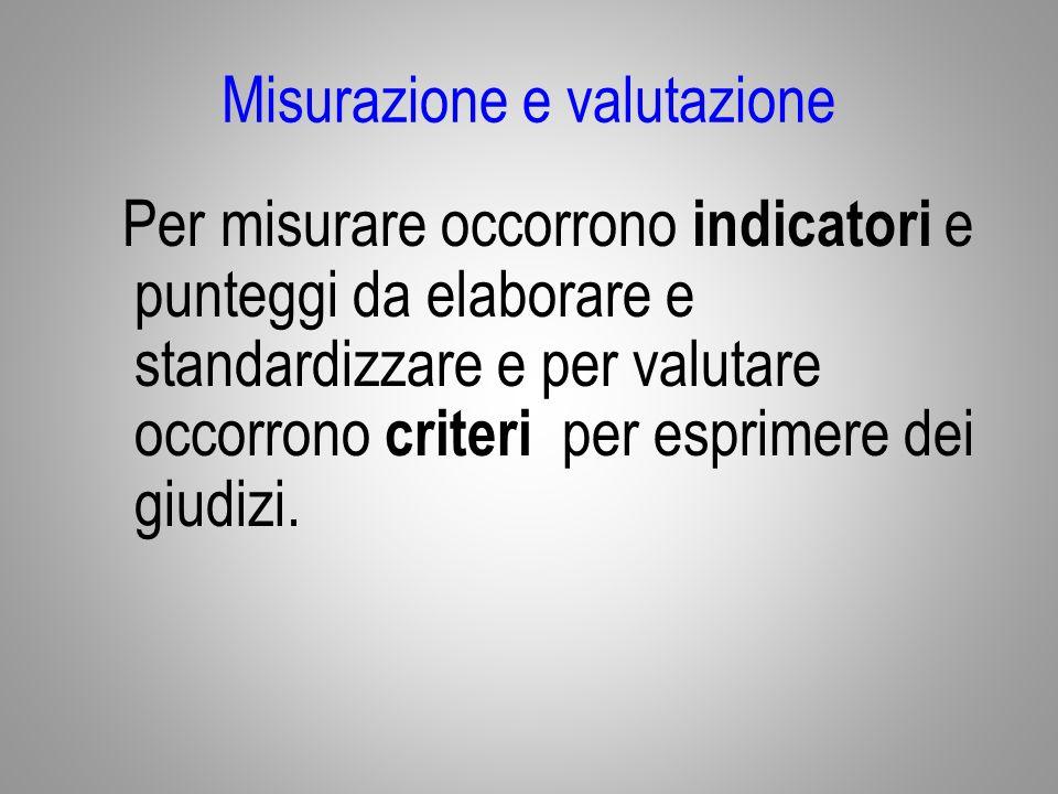 Misurazione e valutazione Per misurare occorrono indicatori e punteggi da elaborare e standardizzare e per valutare occorrono criteri per esprimere dei giudizi.