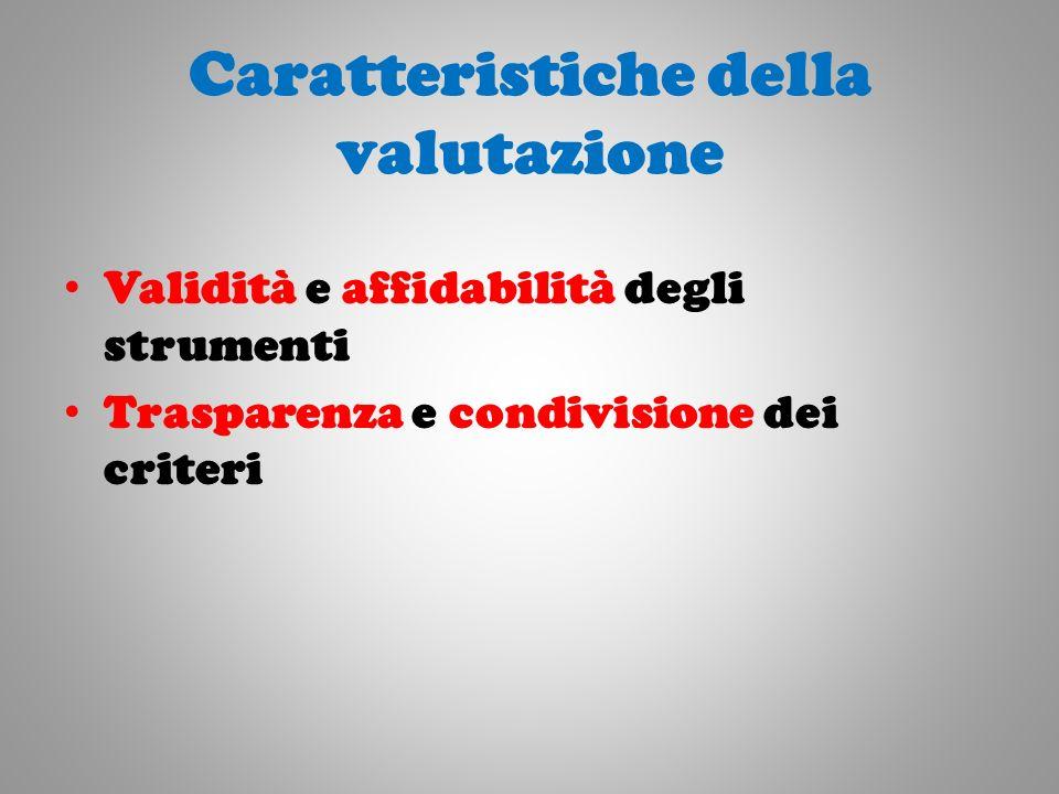 Caratteristiche della valutazione Validità e affidabilità degli strumenti Trasparenza e condivisione dei criteri