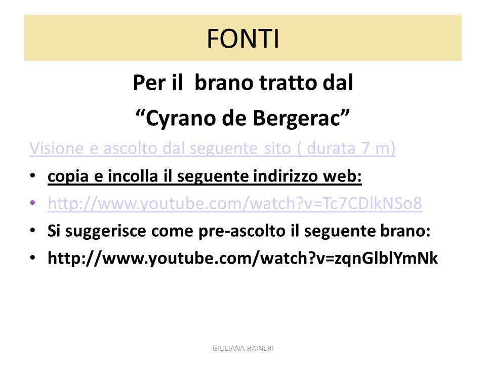 FONTI Per il brano tratto dal Cyrano de Bergerac Visione e ascolto dal seguente sito ( durata 7 m) copia e incolla il seguente indirizzo web: http://www.youtube.com/watch?v=Tc7CDlkNSo8 Si suggerisce come pre-ascolto il seguente brano: http://www.youtube.com/watch?v=zqnGlblYmNk GIULIANA-RAINERI