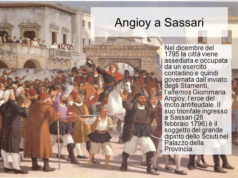 Angioy a Sassari Nel dicembre del 1795 la città viene assediata e occupata da un esercito contadino e quindi governata dallinviato degli Stamenti, lalternos Giommaria Angioy, leroe del moto antifeudale.