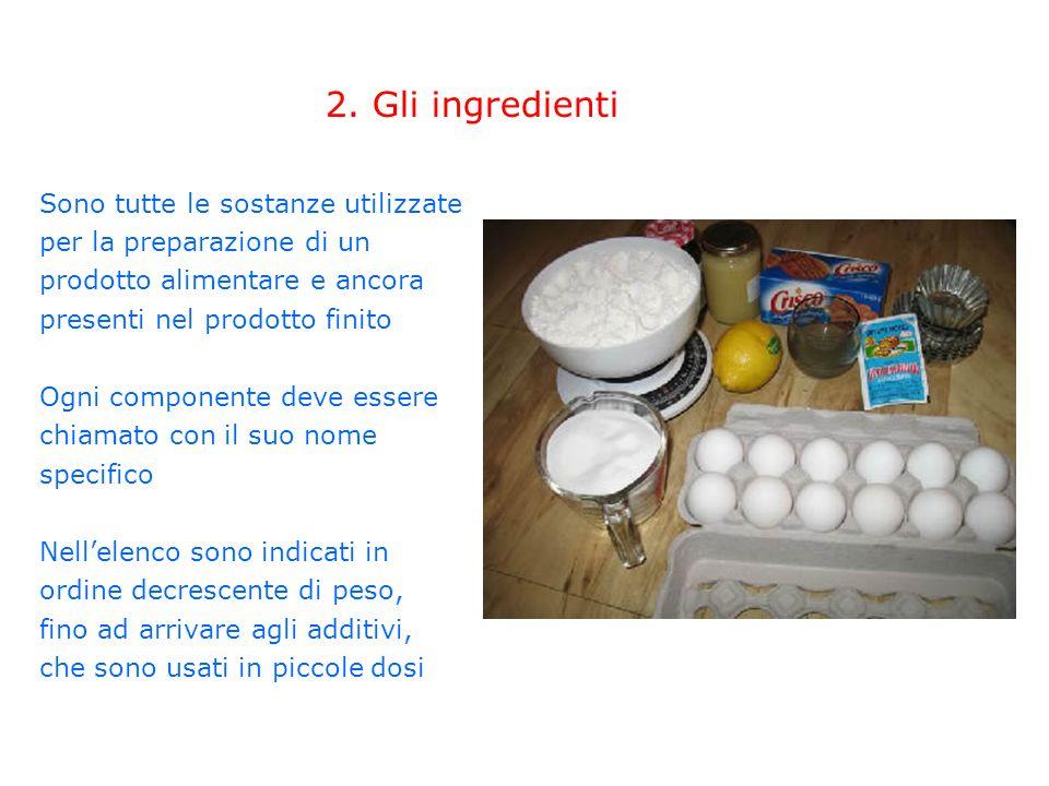 2. Gli ingredienti Sono tutte le sostanze utilizzate per la preparazione di un prodotto alimentare e ancora presenti nel prodotto finito Ogni componen