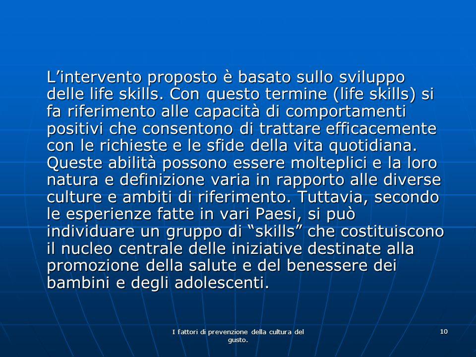 I fattori di prevenzione della cultura del gusto. 10 Lintervento proposto è basato sullo sviluppo delle life skills. Con questo termine (life skills)