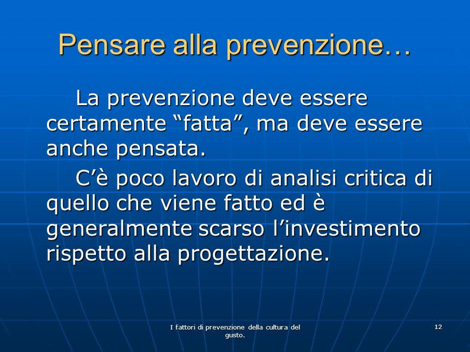 I fattori di prevenzione della cultura del gusto. 12 Pensare alla prevenzione… La prevenzione deve essere certamente fatta, ma deve essere anche pensa