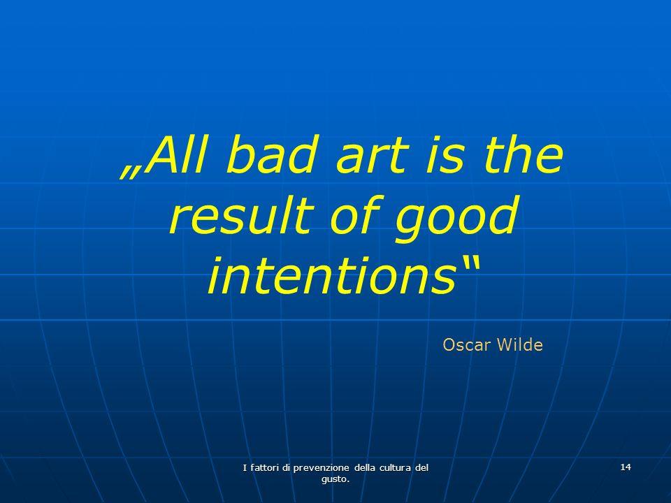 I fattori di prevenzione della cultura del gusto. 14 All bad art is the result of good intentions Oscar Wilde