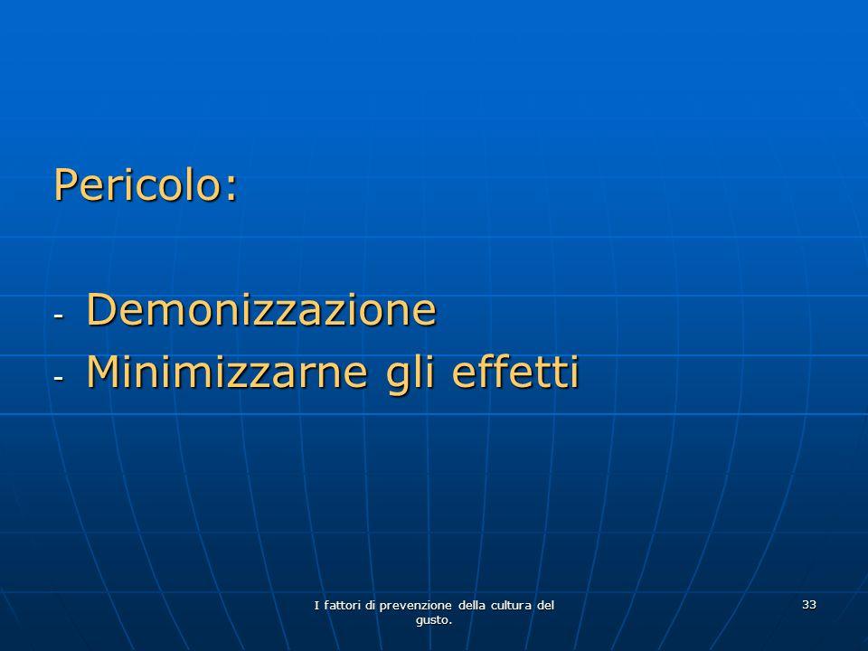 I fattori di prevenzione della cultura del gusto. 33 Pericolo: - Demonizzazione - Minimizzarne gli effetti