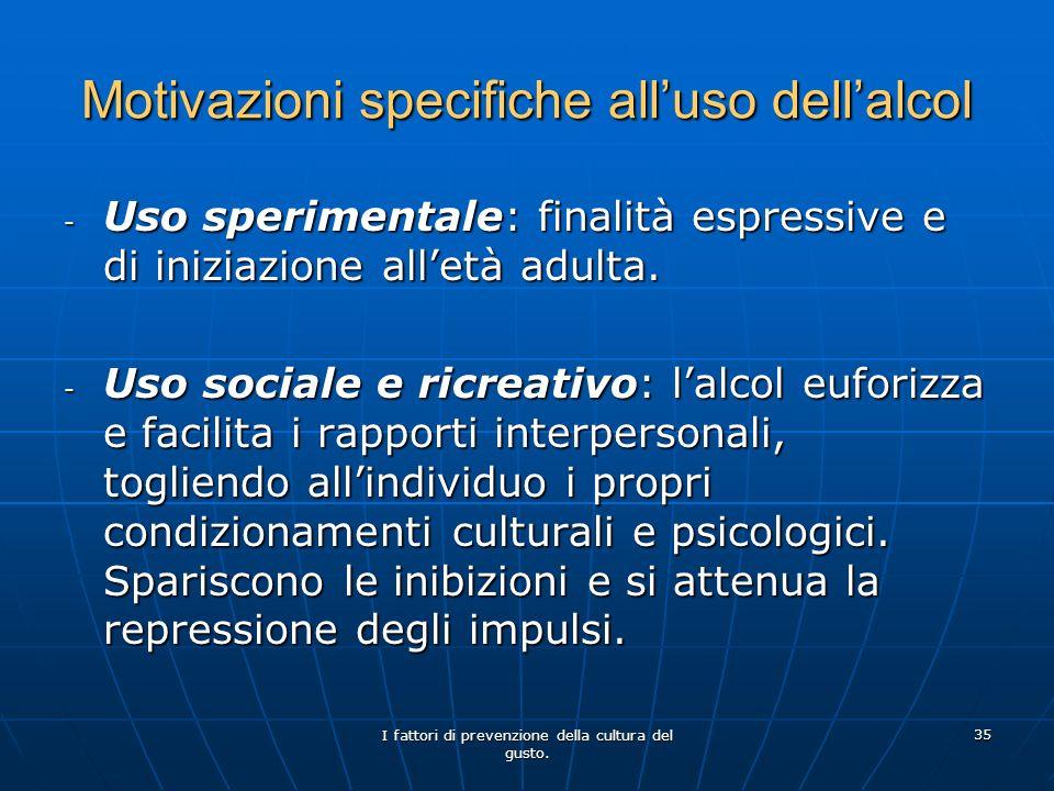 I fattori di prevenzione della cultura del gusto. 35 Motivazioni specifiche alluso dellalcol - Uso sperimentale: finalità espressive e di iniziazione