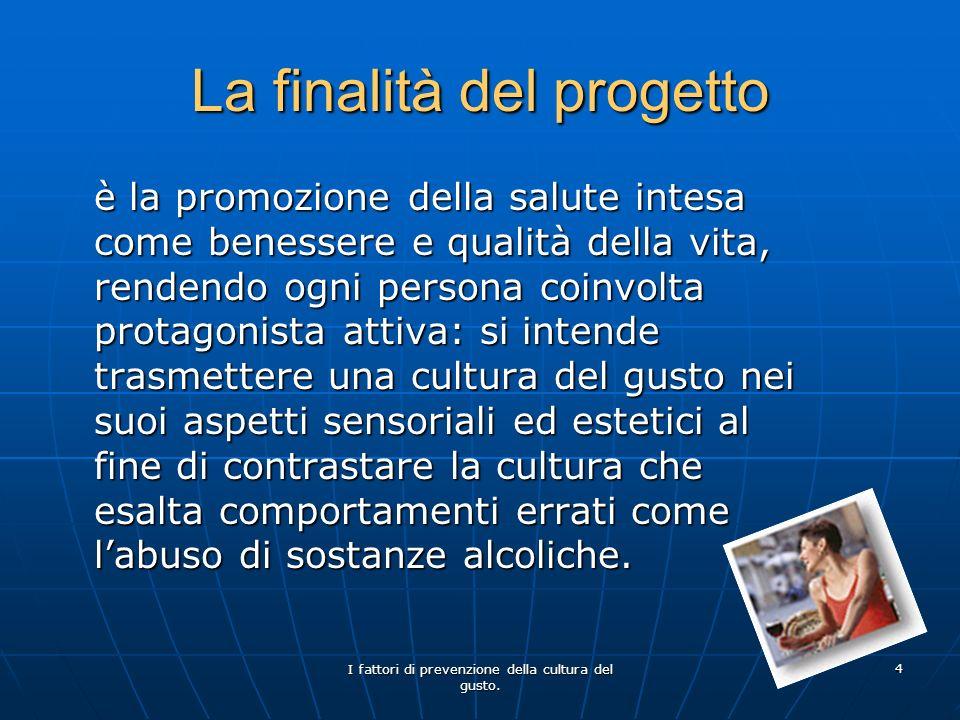I fattori di prevenzione della cultura del gusto. 4 La finalità del progetto è la promozione della salute intesa come benessere e qualità della vita,