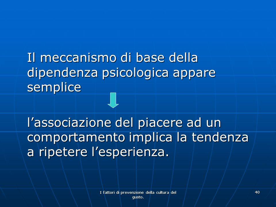 I fattori di prevenzione della cultura del gusto. 40 Il meccanismo di base della dipendenza psicologica appare semplice Il meccanismo di base della di