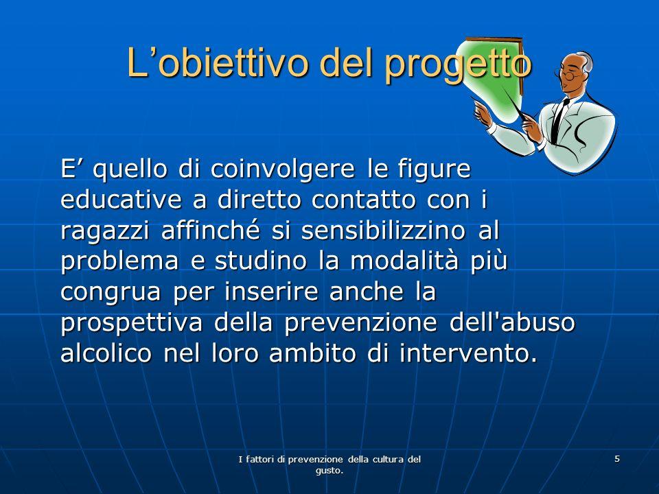 I fattori di prevenzione della cultura del gusto. 5 Lobiettivo del progetto E quello di coinvolgere le figure educative a diretto contatto con i ragaz