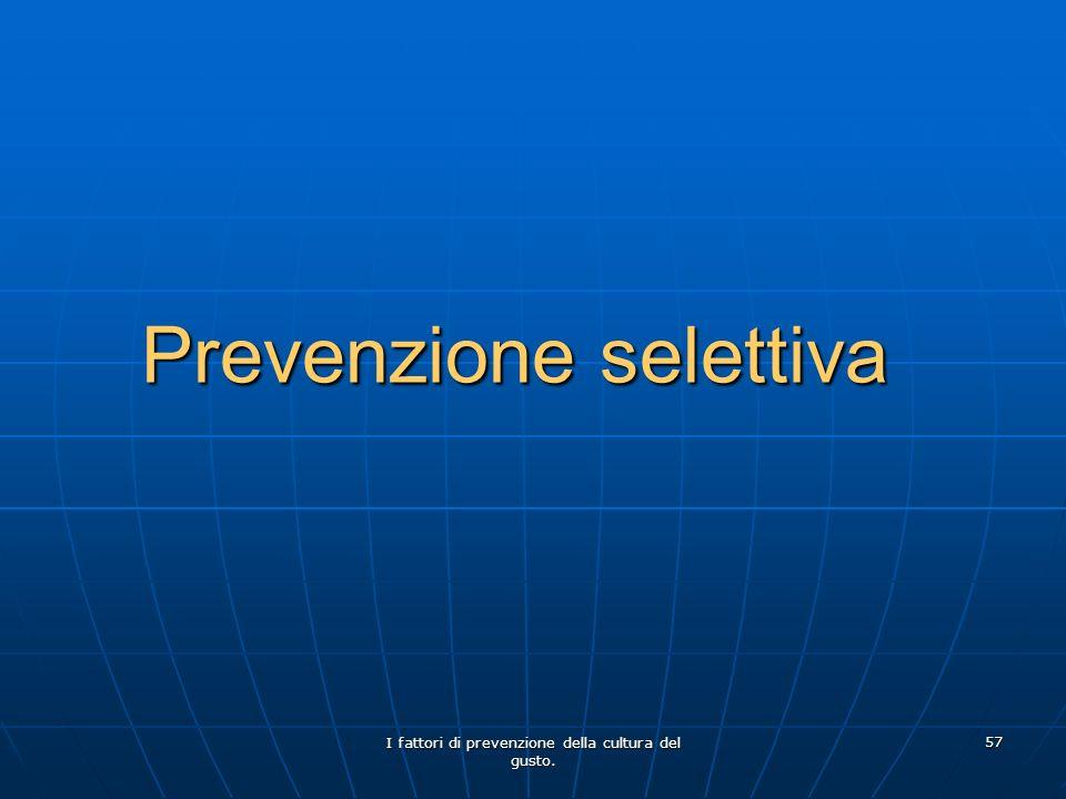 I fattori di prevenzione della cultura del gusto. 57 Prevenzione selettiva