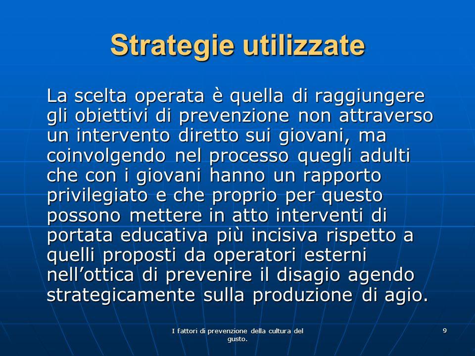I fattori di prevenzione della cultura del gusto. 9 Strategie utilizzate La scelta operata è quella di raggiungere gli obiettivi di prevenzione non at