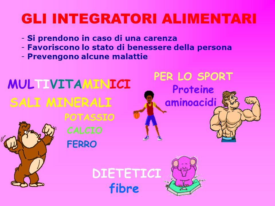 GLI INTEGRATORI ALIMENTARI MULTIVITAMINICI FERRO CALCIO SALI MINERALI - Si prendono in caso di una carenza - Favoriscono lo stato di benessere della persona - Prevengono alcune malattie PER LO SPORT Proteine aminoacidi POTASSIO DIETETICI fibre