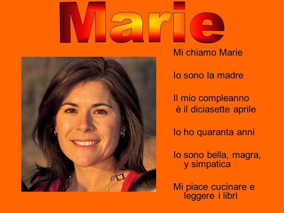 Mi chiamo Marie Io sono la madre Il mio compleanno è il diciasette aprile Io ho quaranta anni Io sono bella, magra, y simpatica Mi piace cucinare e le