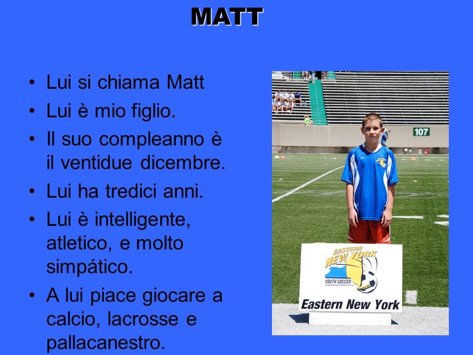 Lui si chiama Matt Lui è mio figlio. Il suo compleanno è il ventidue dicembre. Lui ha tredici anni. Lui è intelligente, atletico, e molto simpático. A
