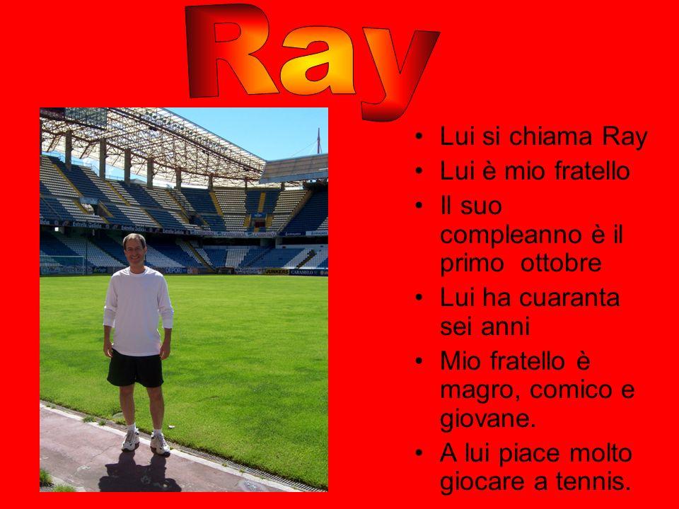 Lui si chiama Ray Lui è mio fratello Il suo compleanno è il primo ottobre Lui ha cuaranta sei anni Mio fratello è magro, comico e giovane. A lui piace