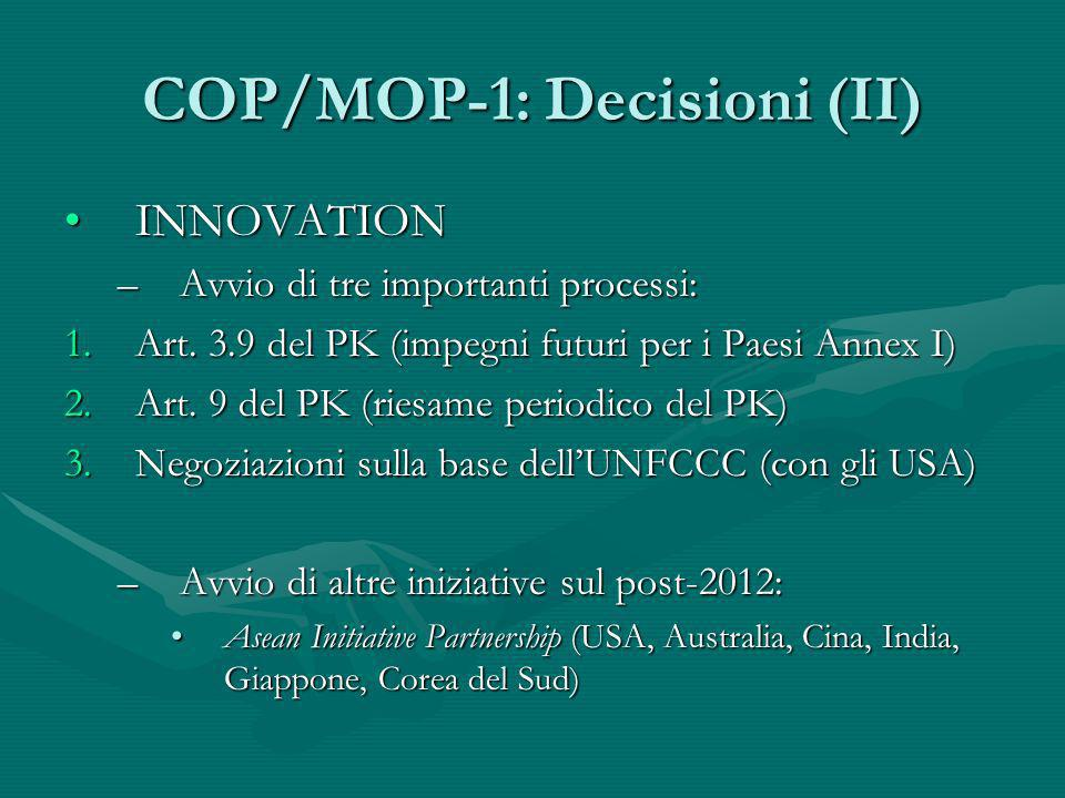 COP/MOP-1: Decisioni (II) INNOVATIONINNOVATION –Avvio di tre importanti processi: 1.Art. 3.9 del PK (impegni futuri per i Paesi Annex I) 2.Art. 9 del