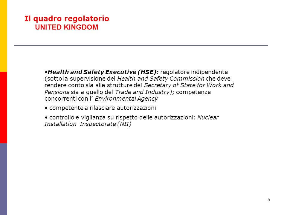 8 Health and Safety Executive (HSE): regolatore indipendente (sotto la supervisione del Health and Safety Commission che deve rendere conto sia alle strutture del Secretary of State for Work and Pensions sia a quello del Trade and Industry); competenze concorrenti con l Environmental Agency competente a rilasciare autorizzazioni controllo e vigilanza su rispetto delle autorizzazioni: Nuclear Installation Inspectorate (NII) Il quadro regolatorio UNITED KINGDOM