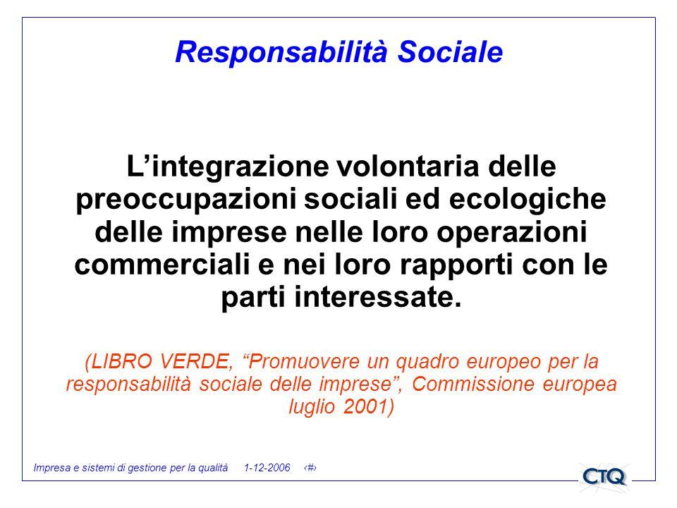 Impresa e sistemi di gestione per la qualità 1-12-2006 10 Responsabilità Sociale Lintegrazione volontaria delle preoccupazioni sociali ed ecologiche d