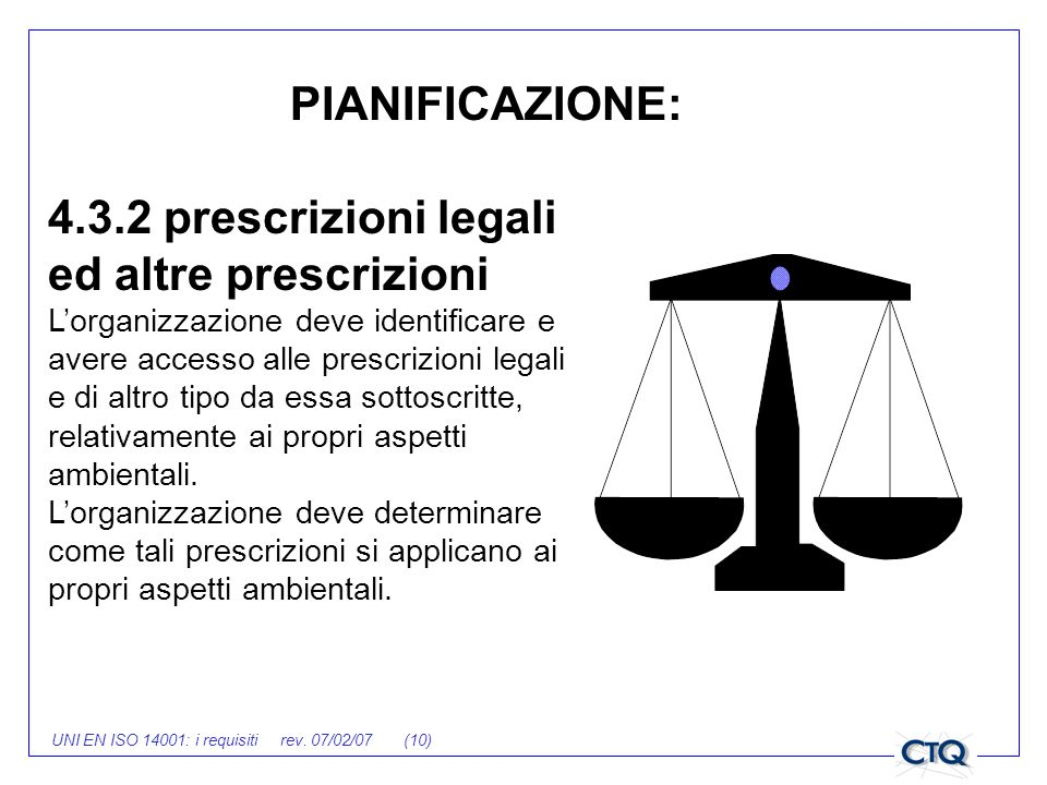 UNI EN ISO 14001: i requisiti rev. 07/02/07 (10) 4.3.2 prescrizioni legali ed altre prescrizioni Lorganizzazione deve identificare e avere accesso all