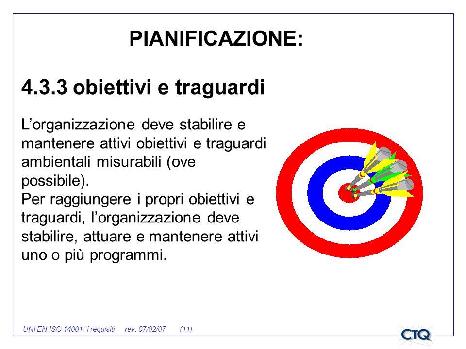 UNI EN ISO 14001: i requisiti rev. 07/02/07 (11) 4.3.3 obiettivi e traguardi Lorganizzazione deve stabilire e mantenere attivi obiettivi e traguardi a