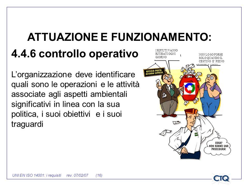 UNI EN ISO 14001: i requisiti rev. 07/02/07 (16) ATTUAZIONE E FUNZIONAMENTO: 4.4.6 controllo operativo Lorganizzazione deve identificare quali sono le