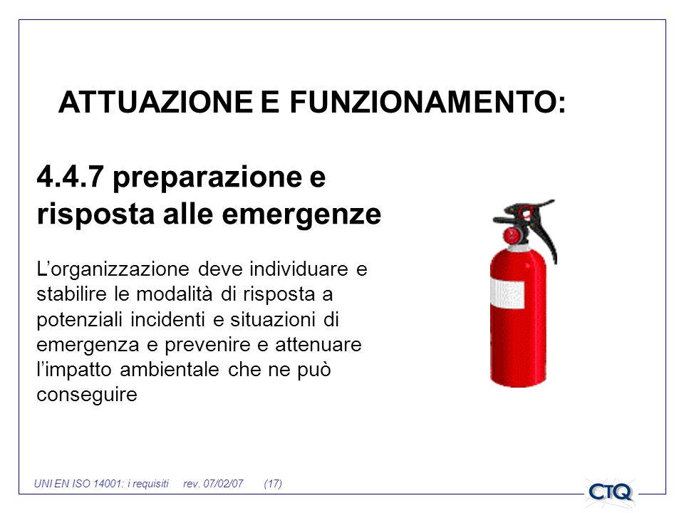 UNI EN ISO 14001: i requisiti rev. 07/02/07 (17) ATTUAZIONE E FUNZIONAMENTO: 4.4.7 preparazione e risposta alle emergenze Lorganizzazione deve individ