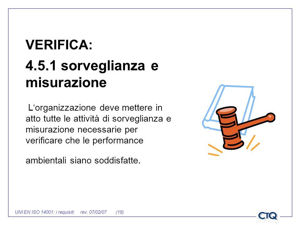 UNI EN ISO 14001: i requisiti rev. 07/02/07 (18) VERIFICA: 4.5.1 sorveglianza e misurazione Lorganizzazione deve mettere in atto tutte le attività di