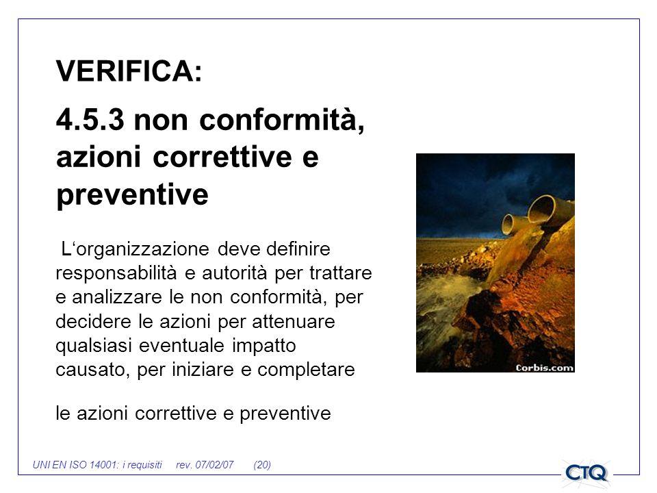 UNI EN ISO 14001: i requisiti rev. 07/02/07 (20) VERIFICA: 4.5.3 non conformità, azioni correttive e preventive Lorganizzazione deve definire responsa