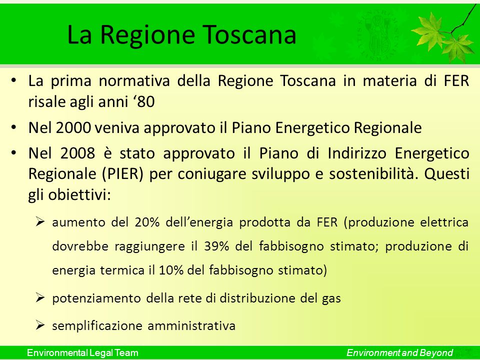 Environmental Legal TeamEnvironment and Beyond La Regione Toscana La prima normativa della Regione Toscana in materia di FER risale agli anni 80 Nel 2000 veniva approvato il Piano Energetico Regionale Nel 2008 è stato approvato il Piano di Indirizzo Energetico Regionale (PIER) per coniugare sviluppo e sostenibilità.
