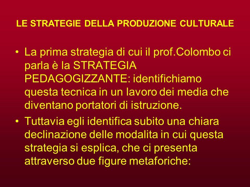 LE STRATEGIE DELLA PRODUZIONE CULTURALE La prima strategia di cui il prof.Colombo ci parla è la STRATEGIA PEDAGOGIZZANTE: identifichiamo questa tecnic