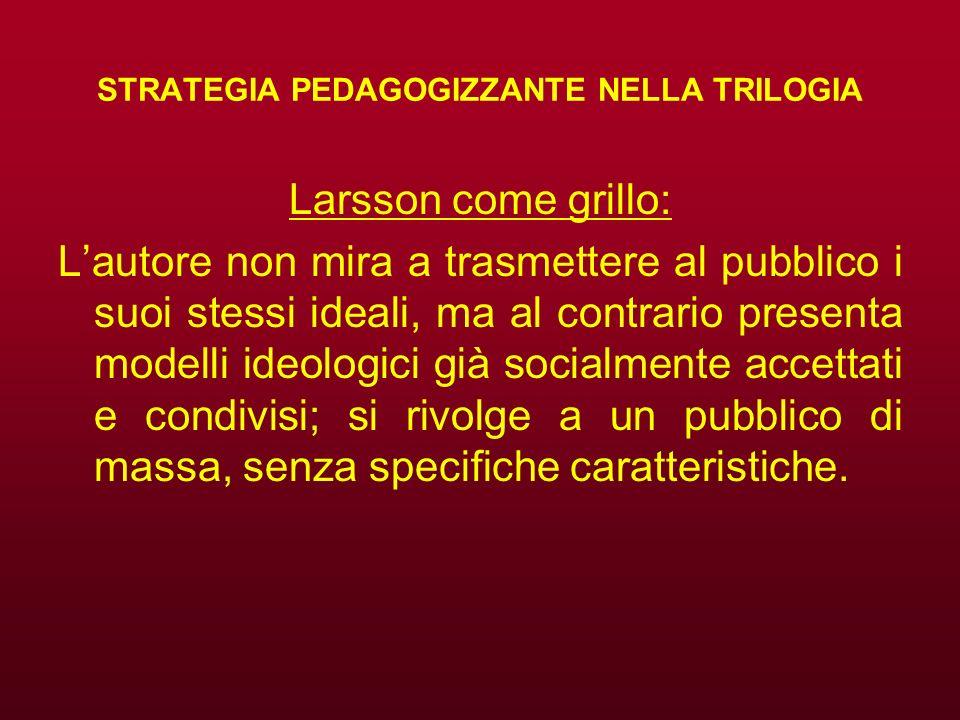 STRATEGIA PEDAGOGIZZANTE NELLA TRILOGIA Larsson come grillo: Lautore non mira a trasmettere al pubblico i suoi stessi ideali, ma al contrario presenta