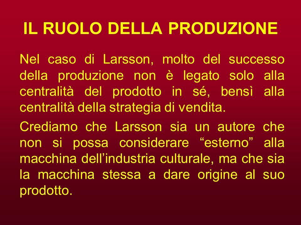 IL RUOLO DELLA PRODUZIONE Nel caso di Larsson, molto del successo della produzione non è legato solo alla centralità del prodotto in sé, bensì alla ce