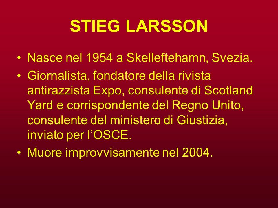 STIEG LARSSON Nasce nel 1954 a Skelleftehamn, Svezia. Giornalista, fondatore della rivista antirazzista Expo, consulente di Scotland Yard e corrispond