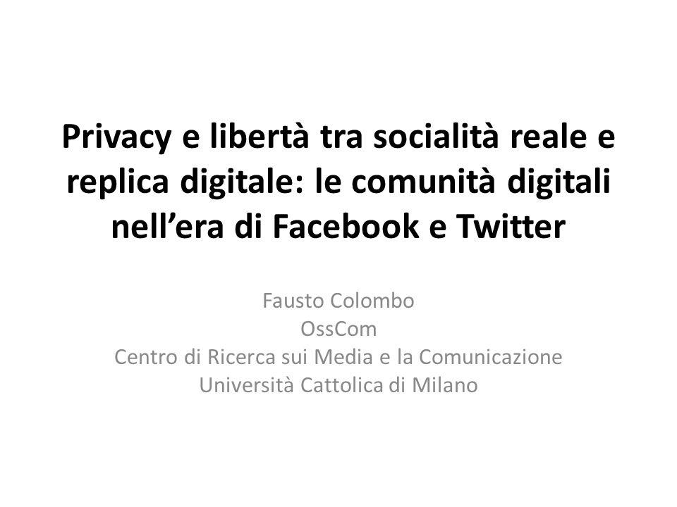 Privacy e libertà tra socialità reale e replica digitale: le comunità digitali nellera di Facebook e Twitter Fausto Colombo OssCom Centro di Ricerca sui Media e la Comunicazione Università Cattolica di Milano