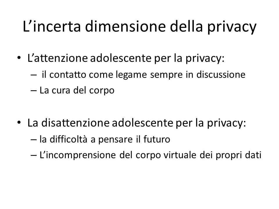 Lincerta dimensione della privacy Lattenzione adolescente per la privacy: – il contatto come legame sempre in discussione – La cura del corpo La disattenzione adolescente per la privacy: – la difficoltà a pensare il futuro – Lincomprensione del corpo virtuale dei propri dati