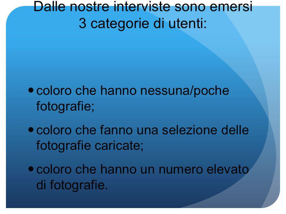 Dalle nostre interviste sono emersi 3 categorie di utenti: coloro che hanno nessuna/poche fotografie; coloro che fanno una selezione delle fotografie caricate; coloro che hanno un numero elevato di fotografie.