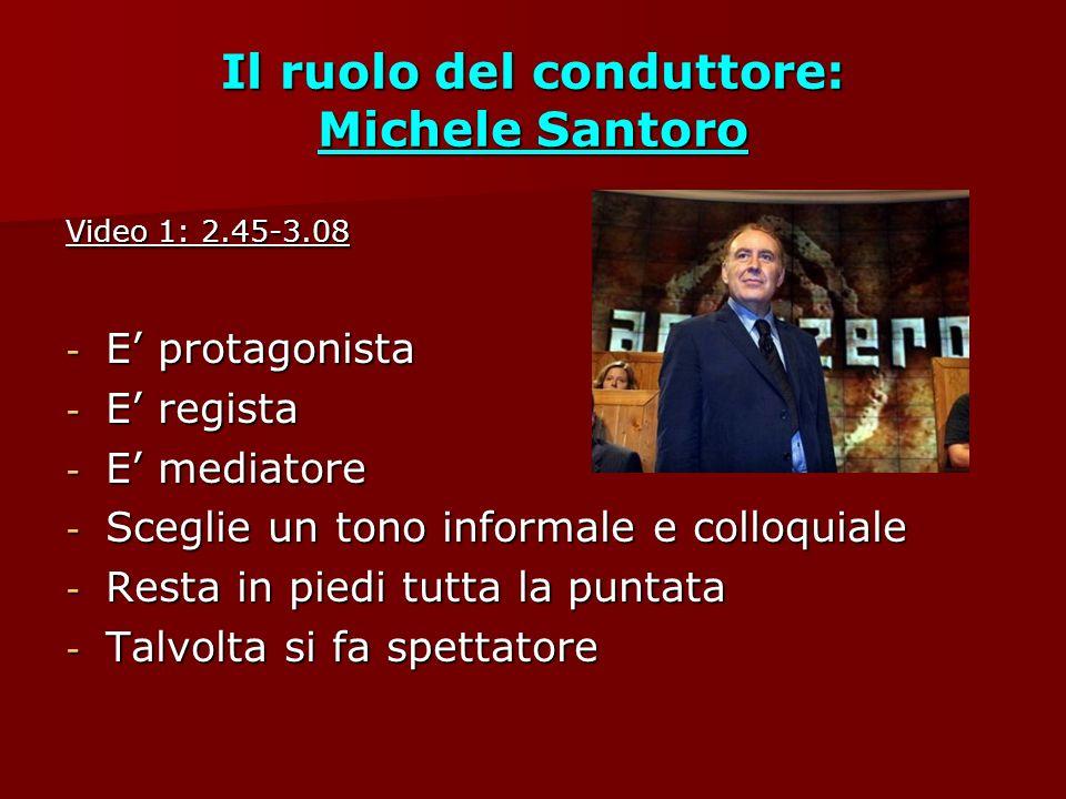 Il ruolo del conduttore: Michele Santoro Video 1: 2.45-3.08 - E protagonista - E regista - E mediatore - Sceglie un tono informale e colloquiale - Resta in piedi tutta la puntata - Talvolta si fa spettatore