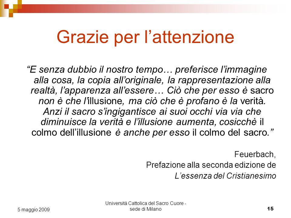 Università Cattolica del Sacro Cuore - sede di Milano 15 5 maggio 2009 Grazie per lattenzione E senza dubbio il nostro tempo… preferisce limmagine all