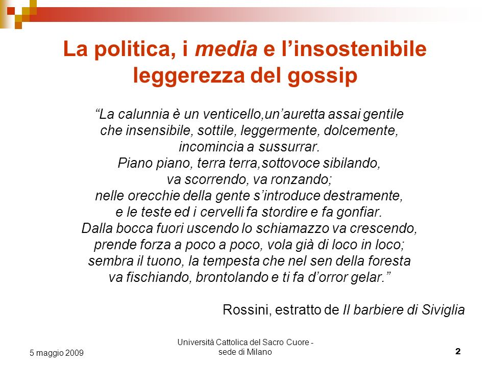Università Cattolica del Sacro Cuore - sede di Milano 2 5 maggio 2009 La politica, i media e linsostenibile leggerezza del gossip La calunnia è un venticello,unauretta assai gentile che insensibile, sottile, leggermente, dolcemente, incomincia a sussurrar.