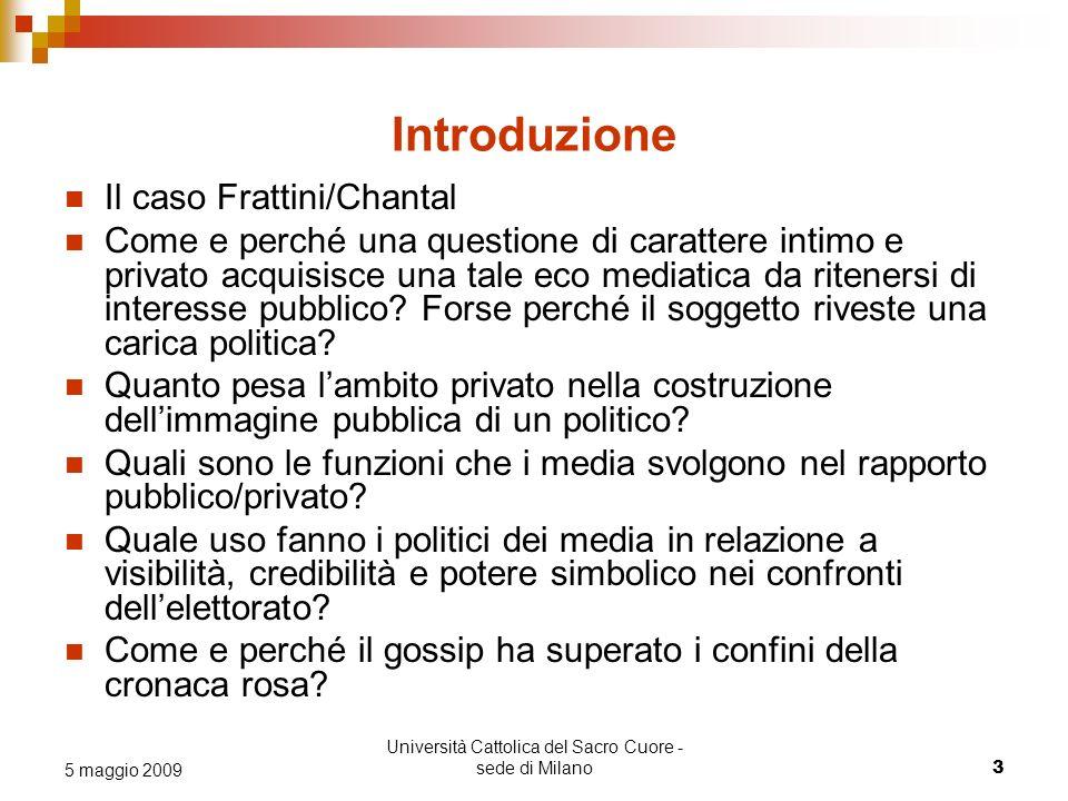 Università Cattolica del Sacro Cuore - sede di Milano 3 5 maggio 2009 Introduzione Il caso Frattini/Chantal Come e perché una questione di carattere intimo e privato acquisisce una tale eco mediatica da ritenersi di interesse pubblico.