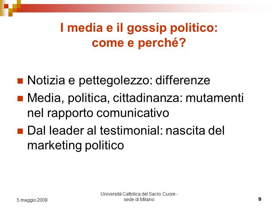 Università Cattolica del Sacro Cuore - sede di Milano 9 5 maggio 2009 I media e il gossip politico: come e perché.