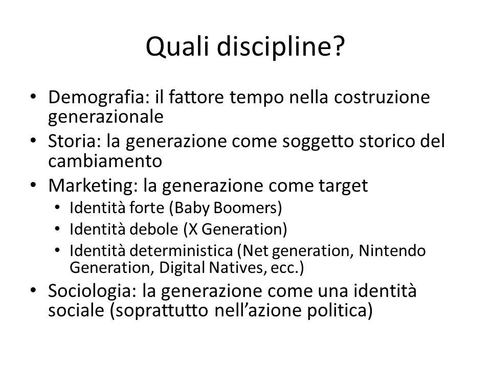 Quali discipline? Demografia: il fattore tempo nella costruzione generazionale Storia: la generazione come soggetto storico del cambiamento Marketing: