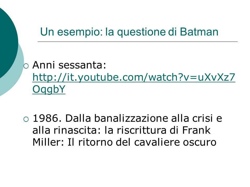 Un esempio: la questione di Batman Anni sessanta: http://it.youtube.com/watch?v=uXvXz7 OqgbY http://it.youtube.com/watch?v=uXvXz7 OqgbY 1986. Dalla ba