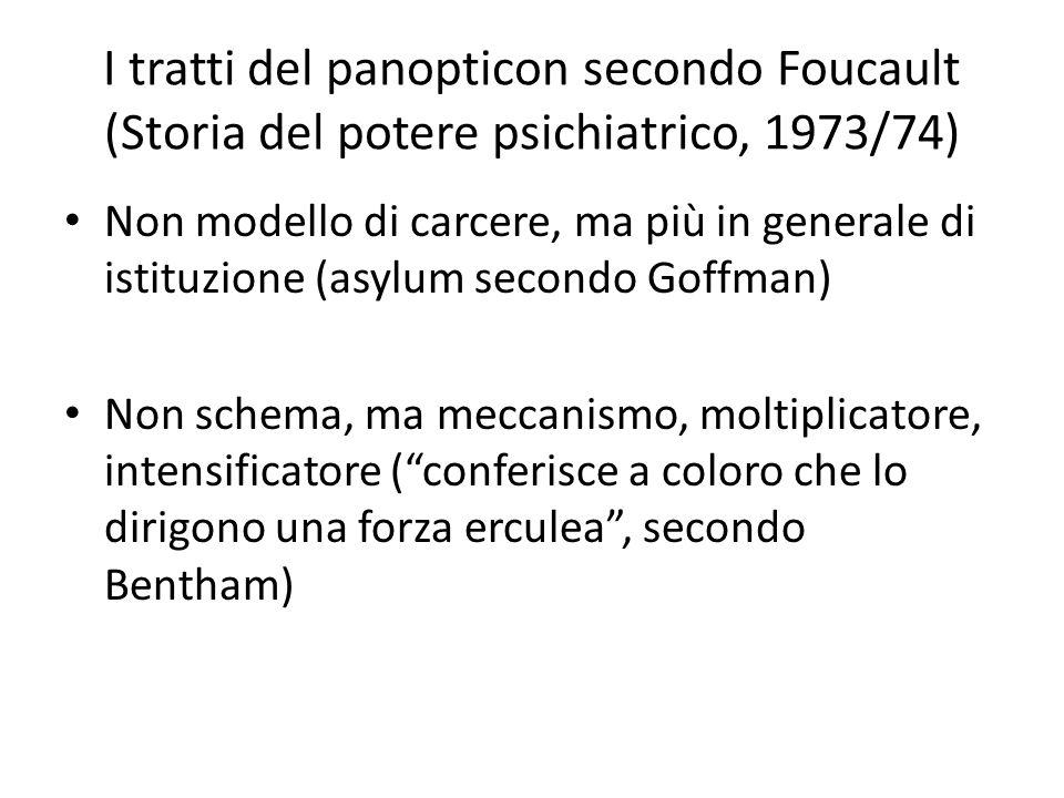 I tratti del panopticon secondo Foucault (Storia del potere psichiatrico, 1973/74) Non modello di carcere, ma più in generale di istituzione (asylum secondo Goffman) Non schema, ma meccanismo, moltiplicatore, intensificatore (conferisce a coloro che lo dirigono una forza erculea, secondo Bentham)