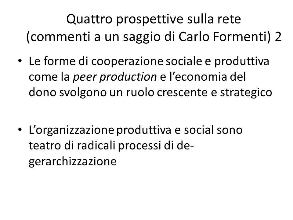Quattro prospettive sulla rete (commenti a un saggio di Carlo Formenti) 2 Le forme di cooperazione sociale e produttiva come la peer production e leconomia del dono svolgono un ruolo crescente e strategico Lorganizzazione produttiva e social sono teatro di radicali processi di de- gerarchizzazione