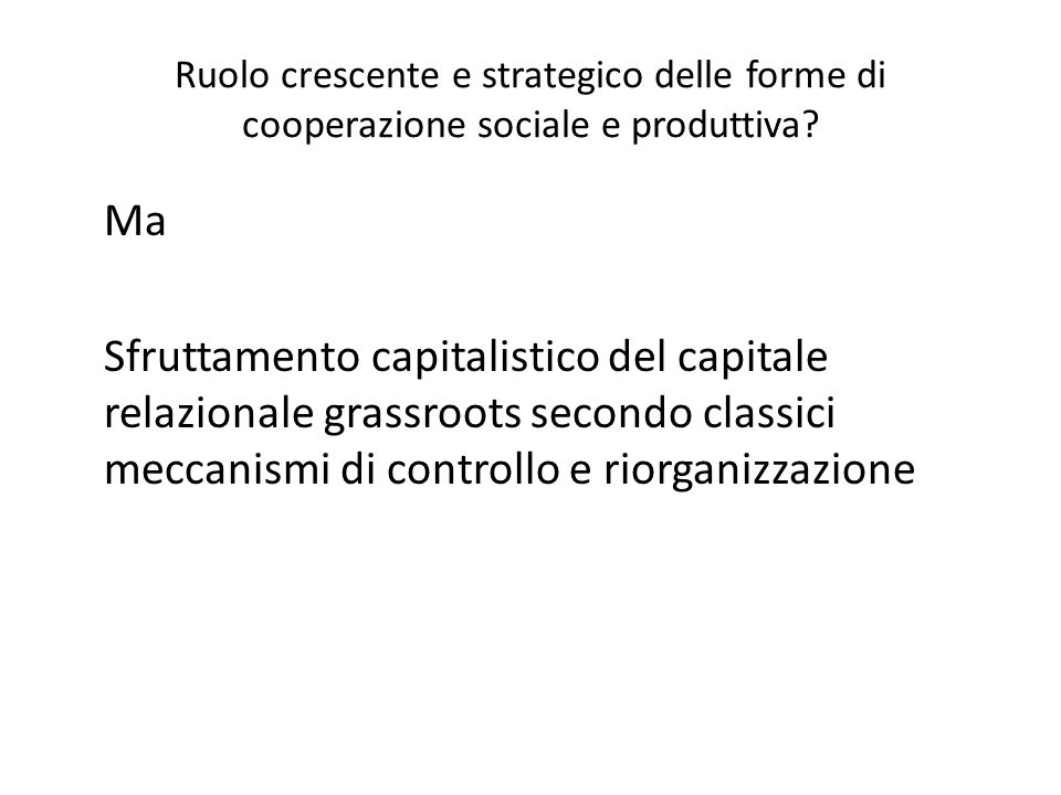 Ruolo crescente e strategico delle forme di cooperazione sociale e produttiva? Ma Sfruttamento capitalistico del capitale relazionale grassroots secon