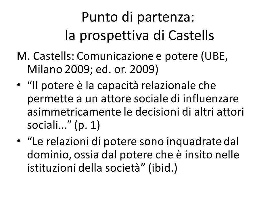 Punto di partenza: la prospettiva di Castells M. Castells: Comunicazione e potere (UBE, Milano 2009; ed. or. 2009) Il potere è la capacità relazionale