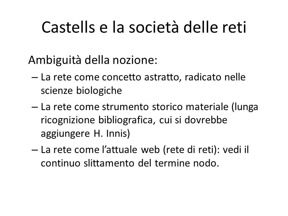 Castells e la società delle reti Ambiguità della nozione: – La rete come concetto astratto, radicato nelle scienze biologiche – La rete come strumento storico materiale (lunga ricognizione bibliografica, cui si dovrebbe aggiungere H.
