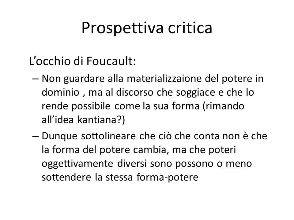 Prospettiva critica Locchio di Foucault: – Non guardare alla materializzaione del potere in dominio, ma al discorso che soggiace e che lo rende possib